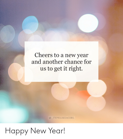 A New: Cheers to a new year  and another chance for  us to get it right.  @_TYPELIKEAGIRL Happy New Year!