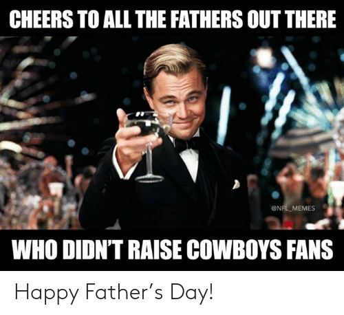 Dallas Cowboys, Memes, and Nfl: CHEERS TO ALL THE FATHERS OUT THERE  @NFL MEMES  WHO DIDN'T RAISE COWBOYS FANS Happy Father's Day!