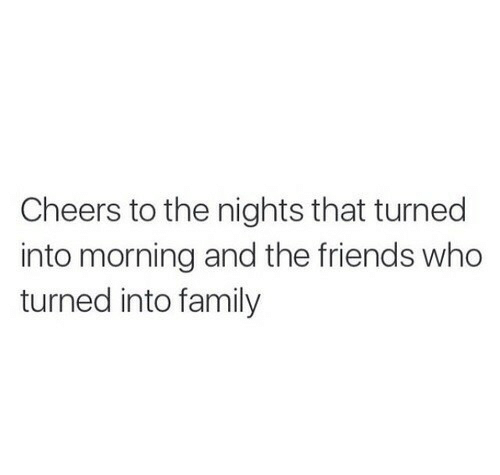 Nights: Cheers to the nights that turned  into morning and the friends who  turned into family
