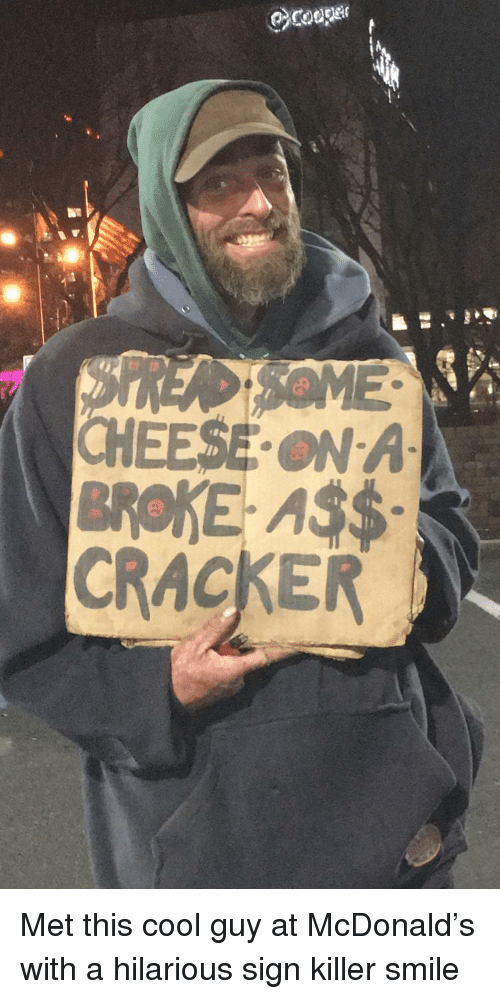 Cool, Smile, and Hilarious: CHEESE ON A  BROKE AS$  CRACKER Met this cool guy at McDonald's with a hilarious sign  killer smile