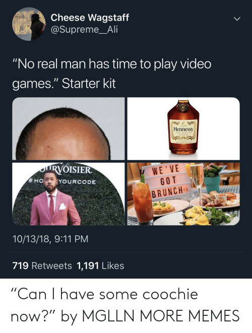 """Starter Kit: Cheese Wagstaff  @Supreme_Ali  """"No real man has time to play video  games."""" Starter kit  Hennessy  VERYSRECIAL  COGNAC  RVOISIER  WE'VE  GOT  BRUNCH  10/13/18, 9:11 PM  719 Retweets 1,191 Likes """"Can I have some coochie now?"""" by MGLLN MORE MEMES"""