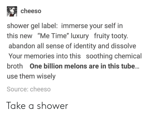 """Fruity: cheeso  shower gel label: immerse your self in  this new """"Me Time"""" luxury fruity tooty  abandon all sense of identity and dissolve  Your memories into this soothing chemical  broth One billion melons are in this tube...  use them wisely  Source: cheeso Take a shower"""