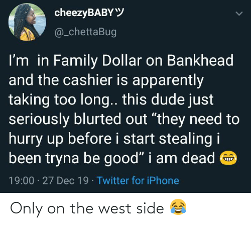 "Too Long: cheezyBABYY  @_chettaBug  I'm in Family Dollar on Bankhead  and the cashier is apparently  taking too long.. this dude just  seriously blurted out ""they need to  hurry up before i start stealing i  been tryna be good"" i am dead O  19:00 · 27 Dec 19 · Twitter for iPhone Only on the west side 😂"