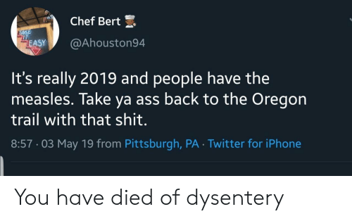 Pittsburgh: Chef Bert  IT  ASY@Ahouston94  It's really 2019 and people have the  measles. Take ya ass back to the Oregon  trail with that shit.  8:57-03 May 19 from Pittsburgh, PA Twitter for iPhone You have died of dysentery