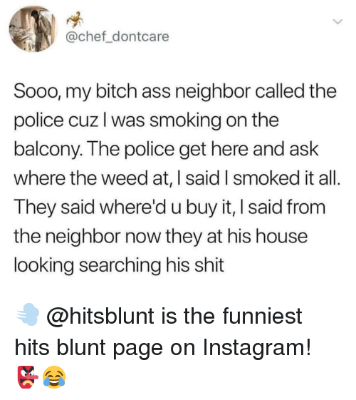 Ass, Bitch, and Instagram: @chef dontcare  Sooo, my bitch ass neighbor called the  police cuz l was smoking on the  balcony. The police get here and ask  where the weed at, | said I smoked it all  They said whered u buy it, I said from  the neighbor now they at his house  looking searching his shit 💨 @hitsblunt is the funniest hits blunt page on Instagram! 👺😂