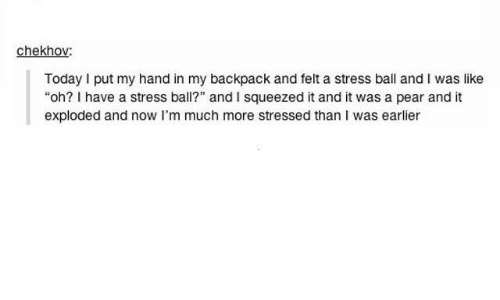 """My Backpack: chekhov:  Today I put my hand in my backpack and felt a stress ball and I was like  """"oh? I have a stress ball?"""" and I squeezed it and it was a pear and it  exploded and now I'm much more stressed than I was earlier"""