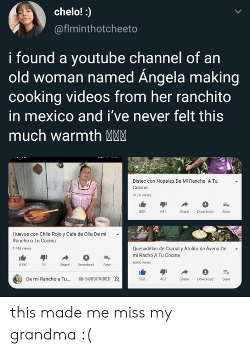 Grandma, Old Woman, and Videos: chelo!:  @fiminthotcheeto  i found a youtube Channel of an  old woman named Ángela making  cooking videos from her ranchito  in mexico and i've never felt this  much warmth MM  Bistec con Nopales De Mi Rancho A Tu  Cocina  912K views  55K  641  Share  Download  Save  Huevos con Chile Rojo y Cafe de Olla De mi  Rancho a Tu Cocina  Quesadillas de Comal y Atolito de Avena De  1.4M views  mi Racho A Tu Cocina  639K views  Download  109K  1K  Share  Save  De mi Rancho a Tu...  SUBSCRIBED  Share  55K  467  Download  Save this made me miss my grandma :(