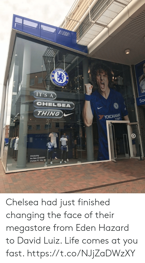 Chelsea, Life, and Memes: CHELSE  0OTBAL  IT'S A  CHELSEA  So  THING  YOKOHAMA  TYRES  Introducing  the New 2019/2020  Chelsea FC Nike Kit Chelsea had just finished changing the face of their megastore from Eden Hazard to David Luiz. Life comes at you fast. https://t.co/NJjZaDWzXY