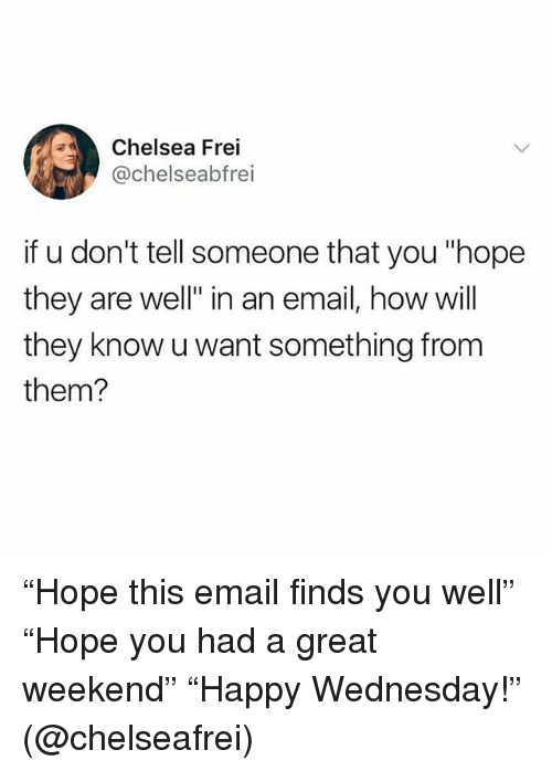 """Chelsea, Funny, and Email: Chelsea Frei  @chelseabfrei  if u don't tell someone that you """"hope  they are well"""" in an email, how will  they know u want something from  them? """"Hope this email finds you well"""" """"Hope you had a great weekend"""" """"Happy Wednesday!"""" (@chelseafrei)"""