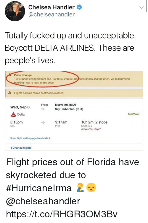 delta airlines: Chelsea Handler  @chelseahandler  Totally fucked up and unacceptable.  Boycott DELTA AIRLINES. These are  people's lives  Price Change  Ticket price changed from $547.50 to $3,258.50. Beg ause prices change often, we recommend  ooking now to lock in this price.  A Flights contain mixed seat/cabin classes.  From  Miami Intl. (MIA)  Wed, Sep 6  ToSky Harbor Intl. (PHX)  Delta  Best Value  8:15pm  MIA  9:17am  PHX  16h 2m, 2 stops  MCO, ATL  Arrives Thu, Sep 7  Show flight and baggage fee details  < Change flights Flight prices out of Florida have skyrocketed due to #HurricaneIrma 🤦‍♂️😞 @chelseahandler https://t.co/RHGR3OM3Bv