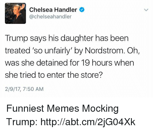 """Nordstrom: Chelsea Handler  Y @Chelseahandler  Trump says his daughter has been  treated """"so unfairly"""" by Nordstrom. Oh,  was she detained for 19 hours when  she tried to enter the store?  2/9/17, 7:50 AM Funniest Memes Mocking Trump: http://abt.cm/2jG04Xk"""