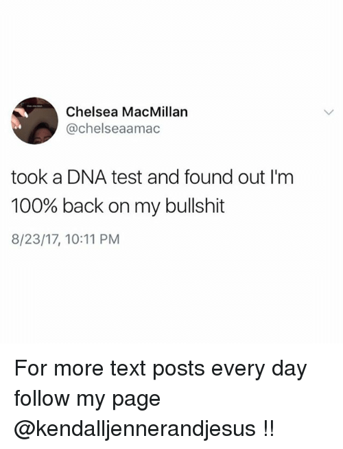 Bullshitted: Chelsea MacMillan  @chelseaamac  took a DNA test and found out I'm  100% back on my bullshit  8/23/17, 10:11 PM For more text posts every day follow my page @kendalljennerandjesus !!