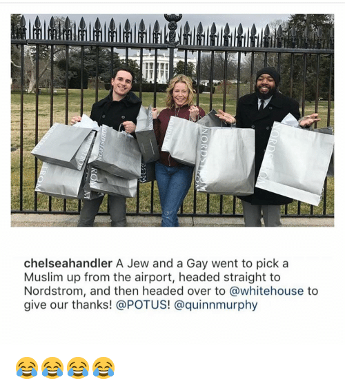 Nordstrom: chelseahandler A Jew and a Gay went to pick a  Muslim up from the airport, headed straight to  Nordstrom, and then headed over to @whitehouse to  give our thanks! @POTUS! @quinnmurphy 😂😂😂😂