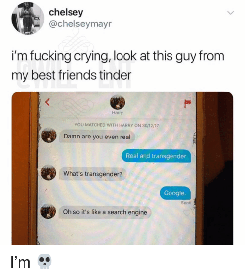 Crying, Friends, and Fucking: chelsey  -@chelseymayr  i'm fucking crying, look at this guy from  my best friends tinder  Harry  YOU MATCHED WITH HARRY ON 30/12/17  Damn are you even real  Real and transgender  What's transgender?  Google.  Sent  Oh so it's like a search engine I'm 💀