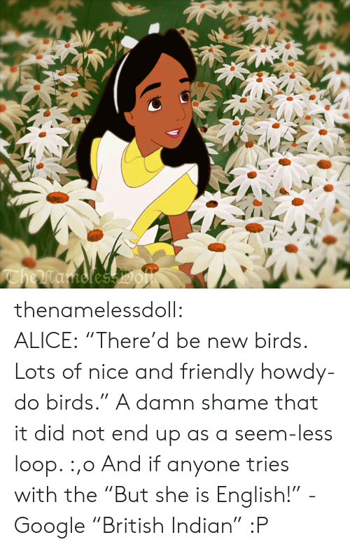 "Google, Tumblr, and Birds: CheMamolessDOm thenamelessdoll:  ALICE: ""There'd be new birds. Lots of nice and friendly howdy-do birds."" A damn shame that it did not end up as a seem-less loop. :,o And if anyone tries with the ""But she is English!"" - Google ""British Indian"" :P"