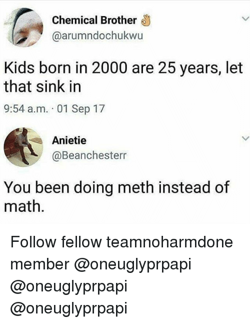 Mething: Chemical Brother  @arumndochukwu  Kids born in 2000 are 25 years, let  that sink in  9:54 a.m. 01 Sep 17  Anietie  @Beanchesterr  You been doing meth instead of  math Follow fellow teamnoharmdone member @oneuglyprpapi @oneuglyprpapi @oneuglyprpapi