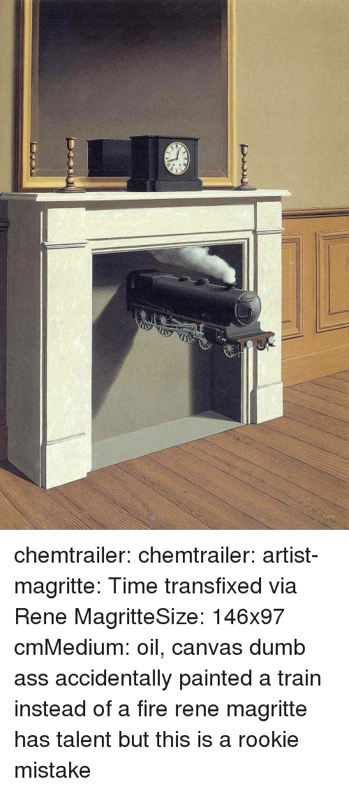 Canvas: chemtrailer: chemtrailer:  artist-magritte:  Time transfixed via Rene MagritteSize: 146x97 cmMedium: oil, canvas dumb ass accidentally painted a train instead of a fire  rene magritte has talent but this is a rookie mistake