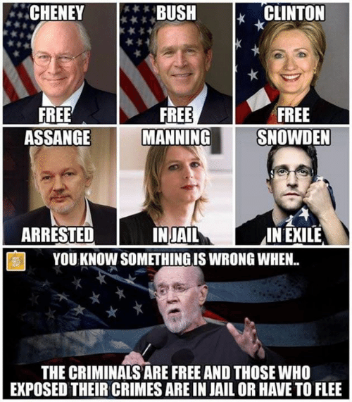 clinton: CHENEY**BUSH  CLINTON  FREE  ASSANGE  FREE  MANNING  FREE  SNOWDEN  ARRESTED  2  IN EXILE  INJAIL  YOU KNOW SOMETHING IS WRONG WHEN.  THE CRIMINALS ARE FREE AND THOSE WHO  EXPOSED THEIR CRIMES ARE IN JAIL OR HAVE TO FLEE