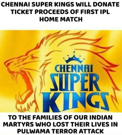 Memes, Lost, and Home: CHENNAI SUPER KINGS WILL DONATE  TICKET PROCEEDS OF FIRST IPL  HOME MATCH  CHENNAI  SUPER  ING  TO THE FAMILIES OF OUR INDIAN  MARTYRS WHO LOST THEIR LIVES IN  PULWAMA TERROR ATTACK