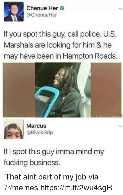 Fucking, Memes, and Police: Chenue Her  @ChenueHer  If you spot this guy, call police. U.S  Marshals are looking for him & he  may have been in Hampton Roads.  Marcus  BlvckGrip  If I spot this guy imma mind my  fucking business. That aint part of my job via /r/memes https://ift.tt/2wu4sgR