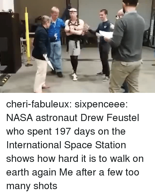 Nasa, Target, and Tumblr: cheri-fabuleux:  sixpenceee:   NASA astronaut Drew Feustel who spent 197 days on the International Space Station shows how hard it is to walk on earth again  Me after a few too many shots