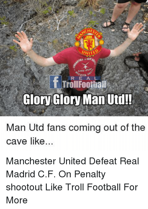 the cave: CHES  UNITE  ITA  R EA L  if  TrollFoothall  Glory Glory Man Utd!  Man Utd fans coming out of the  cave like Manchester United Defeat Real Madrid C.F. On Penalty shootout   Like Troll Football For More