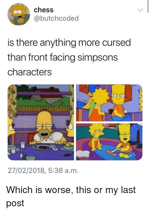 The Simpsons, Chess, and Dank Memes: chess  @butchcoded  is there anything more cursed  than front facing simpsons  characters  27/02/2018, 5:38 a.m. Which is worse, this or my last post
