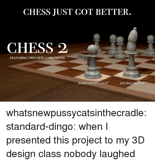 pawn: CHESS JUST GOT BETTER.  CHESS 2  FEATURING TWO NEW GAME PIECES  PAWN WITH A GUN  DOUBLE BISHOP whatsnewpussycatsinthecradle: standard-dingo: when I presented this project to my 3D design class nobody laughed