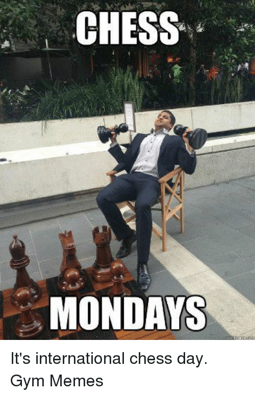 gym memes: CHESS  MONDAYS It's international chess day.