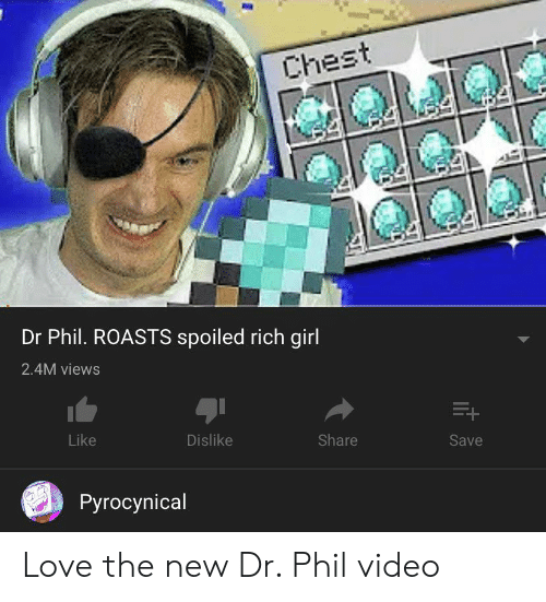Spoiled Rich: Chest  Dr Phil. ROASTS spoiled rich girl  2.4M views  Like  Dislike  Share  Save  Pyrocynical Love the new Dr. Phil video