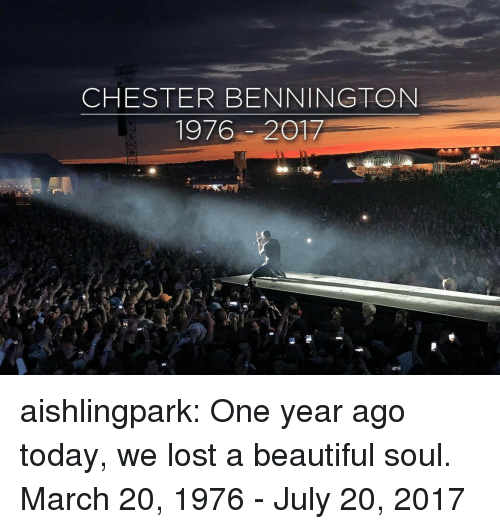 beautiful soul: CHESTER BENNINGTON  1976-2017 aishlingpark:  One year ago today, we lost a beautiful soul.  March 20, 1976 - July 20, 2017