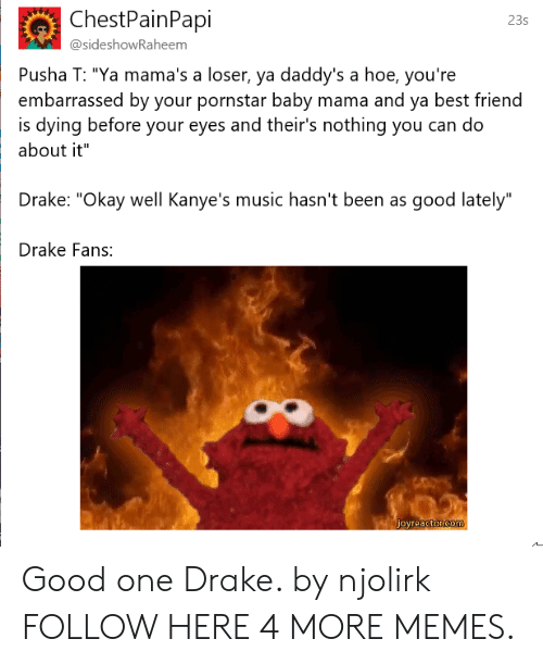 """Pusha T.: ChestPainPapi  23s  @sideshowRaheem  Pusha T: """"Ya mama's a loser, ya daddy's a hoe, you're  embarrassed by your pornstar baby mama and ya best friend  about it""""  Drake: """"Okay well Kanye's music hasn't been as good lately""""  Drake Fans:  is dying before your eyes and their's nothing you can do Good one Drake. by njolirk FOLLOW HERE 4 MORE MEMES."""