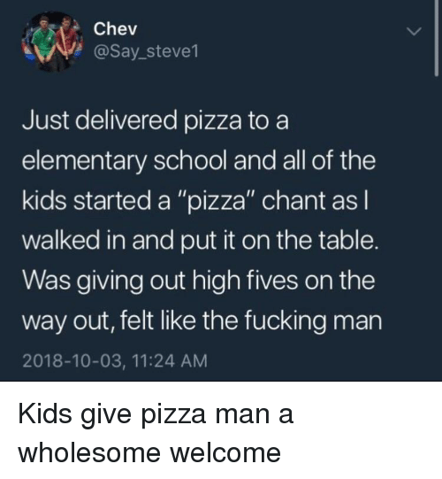"""Fucking, Pizza, and School: Chev  @Say_steve1  Just delivered pizza to a  elementary school and all of the  kids started a """"pizza"""" chant asl  walked in and put it on the table.  Was giving out high fives on the  way out, felt like the fucking man  2018-10-03, 11:24 AM Kids give pizza man a wholesome welcome"""