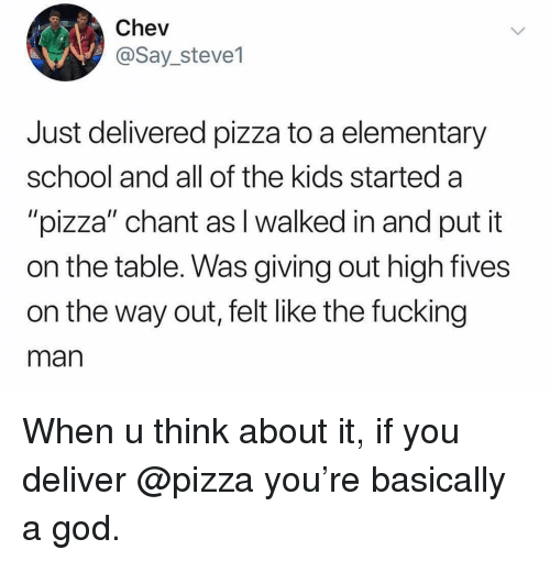 """Fucking, Funny, and God: Chev  @Say_steve1  Just delivered pizza to a elementary  school and all of the kids started a  """"pizza"""" chant as I walked in and put it  on the table. Was giving out high fives  on the way out, felt like the fucking  man When u think about it, if you deliver @pizza you're basically a god."""