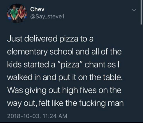 """Fucking, Pizza, and School: Chev  @Say_steve1  Just delivered pizza to a  elementary school and all of the  kids started a """"pizza"""" chant asl  walked in and put it on the table.  Was giving out high fives on the  way out, felt like the fucking man  2018-10-03, 11:24 AM"""