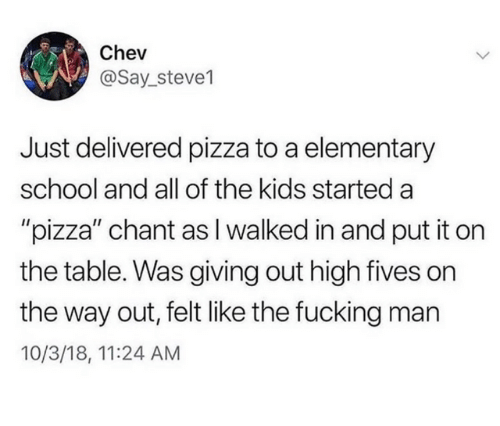 """Dank, Fucking, and Pizza: Chev  @Say_steve1  Just delivered pizza to a elementary  school and all of the kids started a  """"pizza"""" chant asI walked in and put it on  the table. Was giving out high fives on  the way out, felt like the fucking man  10/3/18, 11:24 AM"""