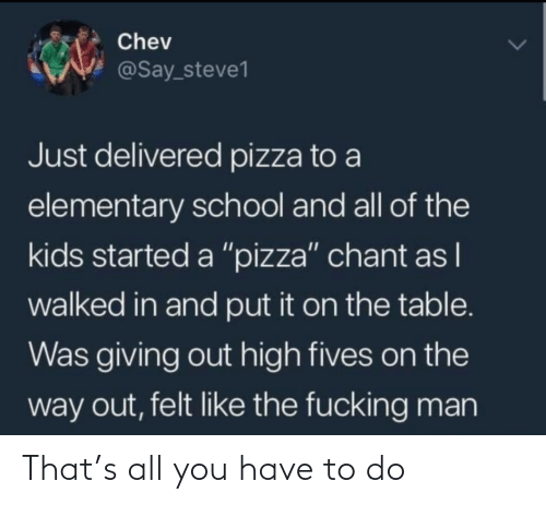 "On The Way: Chev  @Say_steve1  Just delivered pizza to a  elementary school and all of the  kids started a ""pizza"" chant as I  walked in and put it on the table.  Was giving out high fives on the  way out, felt like the fucking man That's all you have to do"