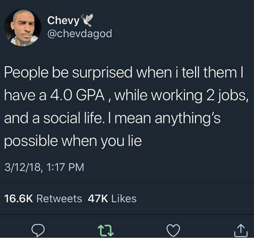 Life, Chevy, and Jobs: Chevy  @chevdagod  People be surprised when i tell them l  have a 4.O GPA, while working 2 jobs,  and a social life. I mean anything's  possible when you lie  3/12/18, 1:17 PM  16.6K Retweets 47K Likes