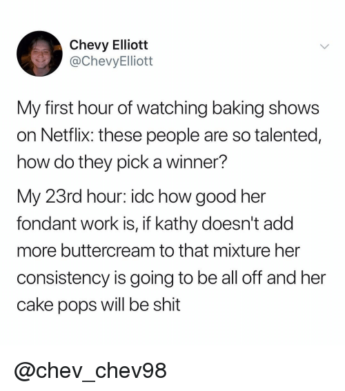 Chevy: Chevy Elliott  @ChevyElliott  My first hour of watching baking shows  on Netflix: these people are so talented,  how do they pick a winner?  My 23rd hour: idc how good her  fondant work is, if kathy doesn't add  more buttercream to that mixture her  consistency is going to be all off and her  cake pops will be shit @chev_chev98