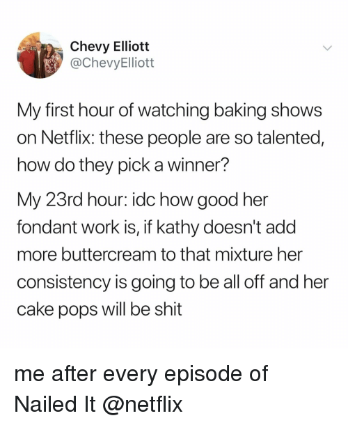 Netflix, Shit, and Work: Chevy Elliott  @ChevyElliott  My first hour of watching baking shows  on Netflix: these people are so talented,  how do they pick a winner?  My 23rd hour: idc how good her  fondant work is, if kathy doesn't add  more buttercream to that mixture her  consistency is going to be all off and her  cake pops will be shit me after every episode of Nailed It @netflix