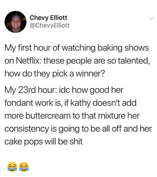 Chevy: Chevy Elliott  @ChevyElliott  My first hour of watching baking shows  on Netflix: these people are so talented,  how do they pick a winner?  My 23rd hour: idc how good her  fondant work is, if kathy doesn't add  more buttercream to that mixture her  consistency is going to be all off and her  cake pops will be shit 😂😂