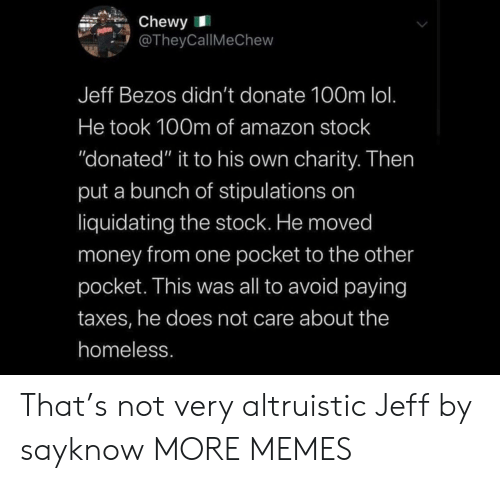 "stock: Chewy  @TheyCallMeChew  Jeff Bezos didn't donate 100m lol.  He took 100m of amazon stock  ""donated"" it to his own charity. Then  put a bunch of stipulations on  liquidating the stock. He moved  money from one pocket to the other  pocket. This was all to avoid paying  taxes, he does not care about the  homeless. That's not very altruistic Jeff by sayknow MORE MEMES"