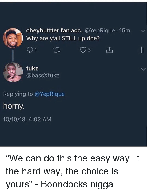 "Doe, Horny, and Boondocks: cheybuttter fan acc. @YepRique 15m  Why are y'all STILL up doe?  tukz  @bassXtukz  Replying to @YepRique  horny.  10/10/18, 4:02 AM ""We can do this the easy way, it the hard way, the choice is yours"" - Boondocks nigga"