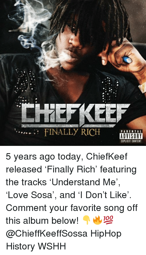 Memes, Wshh, and History: CHHEFKEE  FINALLy RICH ISORY  PARENTAL  EXPLICIT CONTENT 5 years ago today, ChiefKeef released 'Finally Rich' featuring the tracks 'Understand Me', 'Love Sosa', and 'I Don't Like'. Comment your favorite song off this album below! 👇🔥💯 @ChieffKeeffSossa HipHop History WSHH