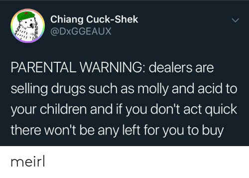 Children, Drugs, and Molly: Chiang Cuck-Shek  @DXGGEAUX  PARENTAL WARNING: dealers are  selling drugs such as molly and acid to  your children and if you don't act quick  there won't be any left for you to buy meirl