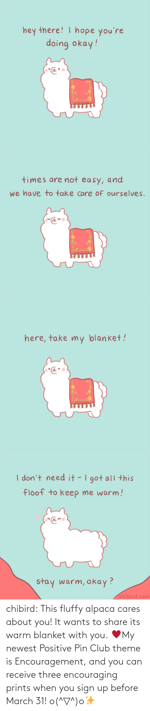 Receive: chibird:  This fluffy alpaca cares about you! It wants to share its warm blanket with you. ♥My newest Positive Pin Club theme is Encouragement, and you can receive three encouraging prints when you sign up before March 31! o(^▽^)o✨