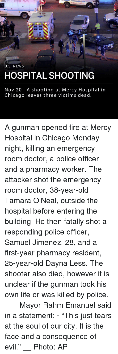 "25 Year Old: CHICAGO POLICE  19  U.S. NEWS  HOSPITAL SHOOTING  Nov 20 | A shooting at Mercy Hospital in  Chicago leaves three victims dead A gunman opened fire at Mercy Hospital in Chicago Monday night, killing an emergency room doctor, a police officer and a pharmacy worker. The attacker shot the emergency room doctor, 38-year-old Tamara O'Neal, outside the hospital before entering the building. He then fatally shot a responding police officer, Samuel Jimenez, 28, and a first-year pharmacy resident, 25-year-old Dayna Less. The shooter also died, however it is unclear if the gunman took his own life or was killed by police. ___ Mayor Rahm Emanuel said in a statement: - ""This just tears at the soul of our city. It is the face and a consequence of evil."" __ Photo: AP"