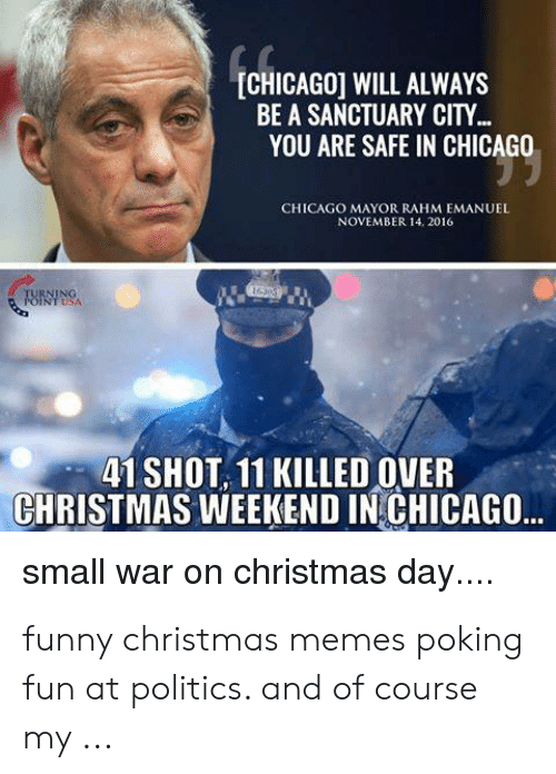 Chicago, Christmas, and Funny: [CHICAGO] WILL ALWAYS  BE A SANCTUARY CITY...  YOU ARE SAFE IN CHICAGO  CHICAGO MAYOR RAHM EMANUEL  NOVEMBER 14. 2016  TURNING  POINTSA  41 SHOT 11 KILLED OVER  CHRISTMAS WEEKEND IN CHICAGO..  small war on christmas day.... funny christmas memes poking fun at politics. and of course my ...