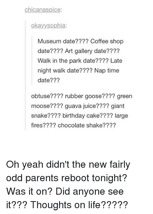 Memes, ReBoot, and 🤖: chicanaspice:  Okay sophia  Museum date???? Coffee shop  date???? Art gallery date????  Walk in the park date???? Late  night walk date???? Nap time  date???  obtuse  rubber goose???? green  moose???? guava juice???? giant  snake???? birthday cake???? large  fires???? chocolate shake???? Oh yeah didn't the new fairly odd parents reboot tonight? Was it on? Did anyone see it??? Thoughts on life?????