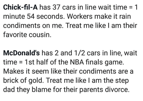 Cars, Chick-Fil-A, and Dad: Chick-fil-A has 37 cars in line wait time -1  minute 54 seconds. Workers make it rain  condiments on me. Treat me like I am their  favorite cousin  McDonald's has 2 and 1/2 cars in line, wait  time 1st half of the NBA finals game.  Makes it seem like their condiments are a  brick of gold. Treat me like I am the step  dad they blame for their parents divorce